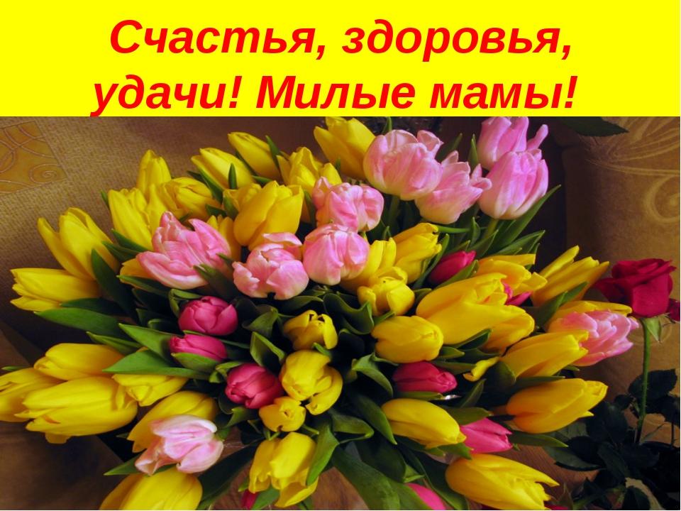 Счастья, здоровья, удачи! Милые мамы!