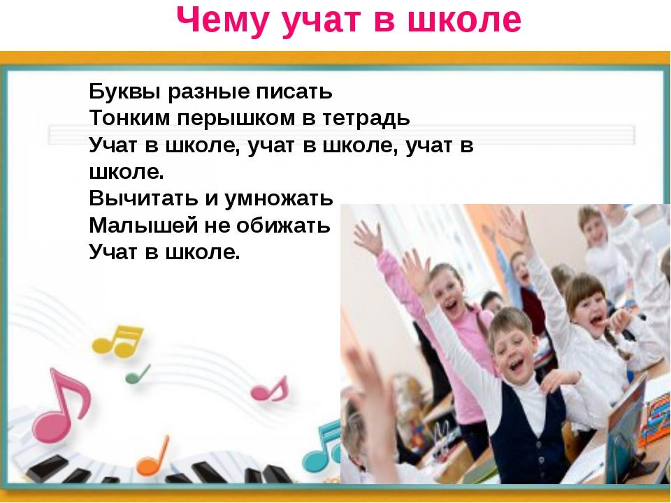 Чему учат в школе Буквы разные писать Тонким перышком в тетрадь Учат в школе...