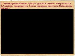 О взаимопроникновении культур адыгов и казаков нам рассказал Д.А.Ушаков, пре