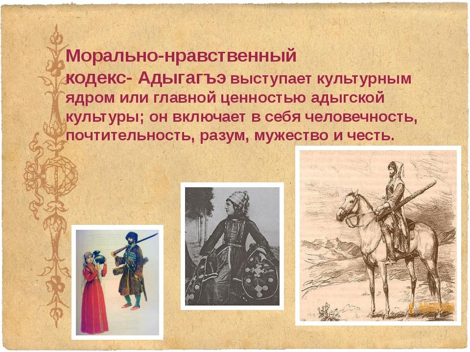 Морально-нравственный кодекс-Адыгагъэ выступает культурным ядром или главной...