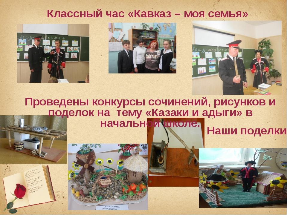 Наши поделки Классный час «Кавказ – моя семья» Проведены конкурсы сочинений,...