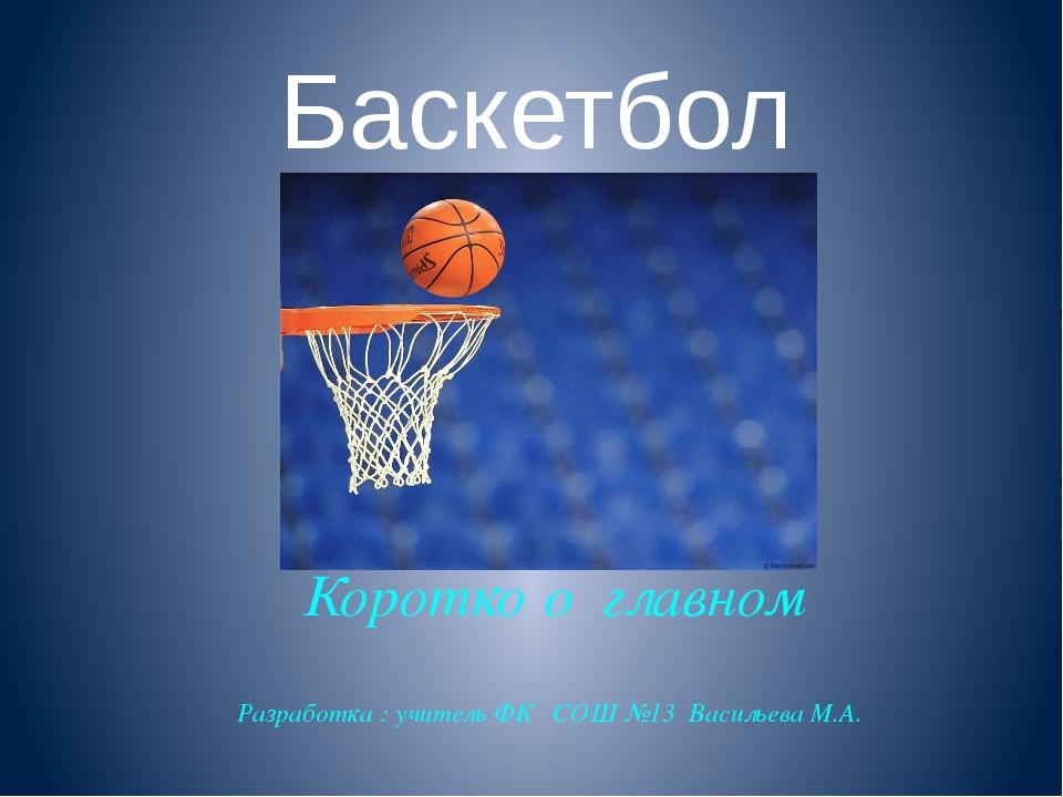 Баскетбол Коротко о главном Разработка : учитель ФК СОШ №13 Васильева М.А.