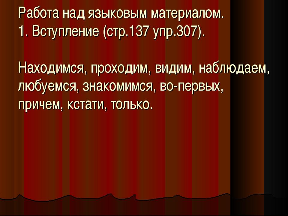 Работа над языковым материалом. 1. Вступление (стр.137 упр.307). Находимся, п...