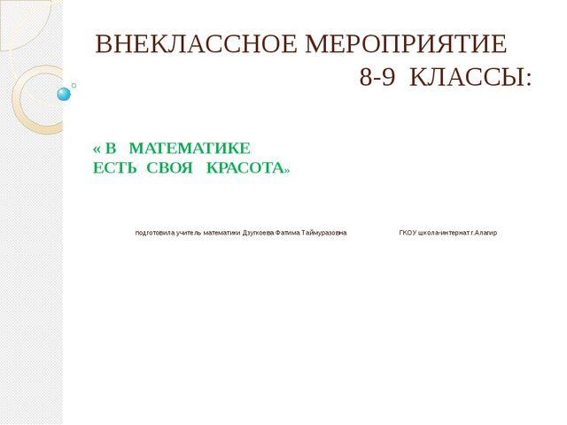 ВНЕКЛАССНОЕ МЕРОПРИЯТИЕ 8-9 КЛАССЫ: « В МАТЕМАТИКЕ ЕСТЬ СВОЯ КРАСОТА» подгото...