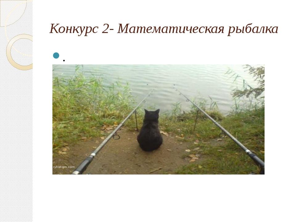 Конкурс 2- Математическая рыбалка .