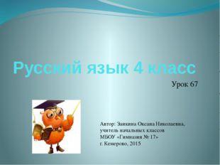 Русский язык 4 класс Урок 67 Автор: Заикина Оксана Николаевна, учитель началь