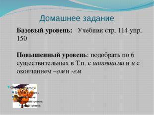 Домашнее задание Базовый уровень: Учебник стр. 114 упр. 150  Повышенный уров