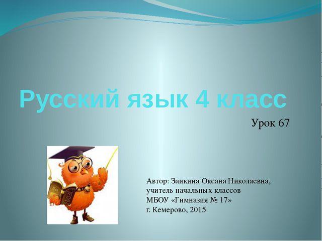 Русский язык 4 класс Урок 67 Автор: Заикина Оксана Николаевна, учитель началь...