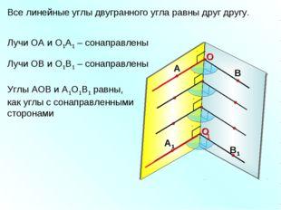 Все линейные углы двугранного угла равны друг другу. 1 Лучи ОА и О1А1 – сонап