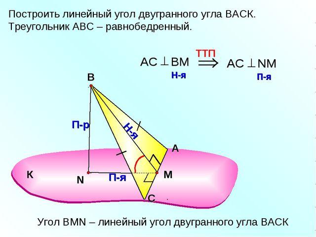 Построить линейный угол двугранного угла ВАСК. Треугольник АВС – равнобедренн...