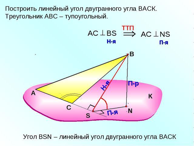 Построить линейный угол двугранного угла ВАСК. Треугольник АВС – тупоугольный...