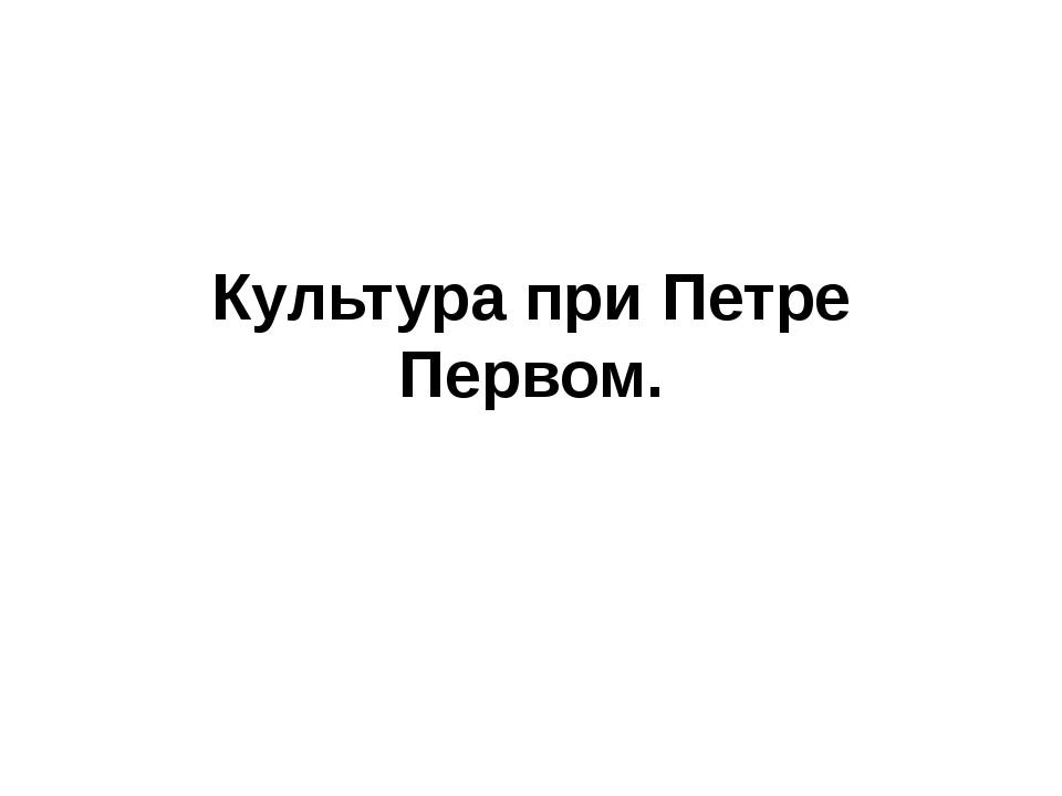 Культура при Петре Первом.