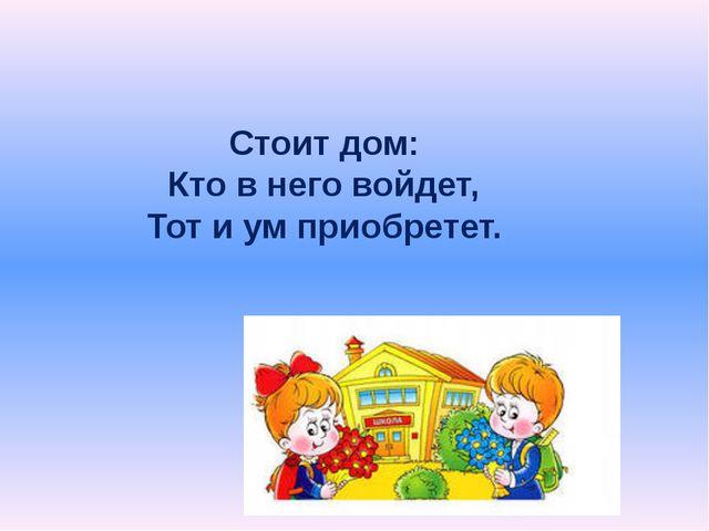 Стоит дом: Кто в него войдет, Тот и ум приобретет.
