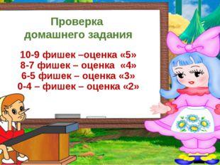 Проверка домашнего задания 10-9 фишек –оценка «5» 8-7 фишек – оценка «4» 6-5