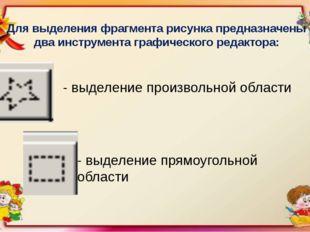 Для выделения фрагмента рисунка предназначены два инструмента графического ре