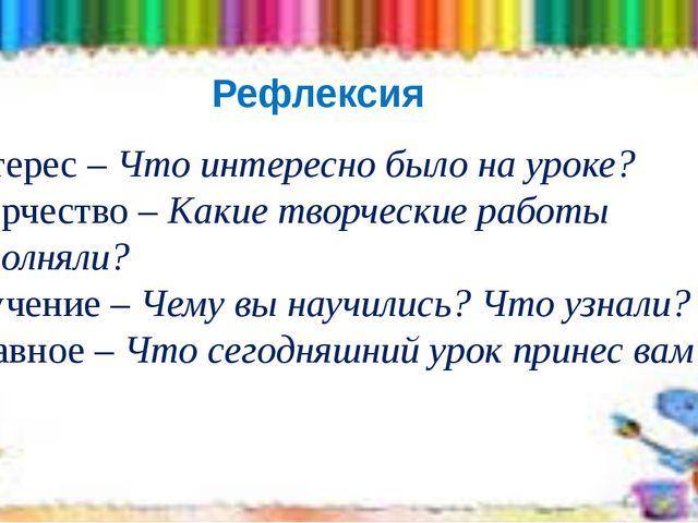 Рефлексия Интерес – Что интересно было на уроке? Творчество – Какие творчески...