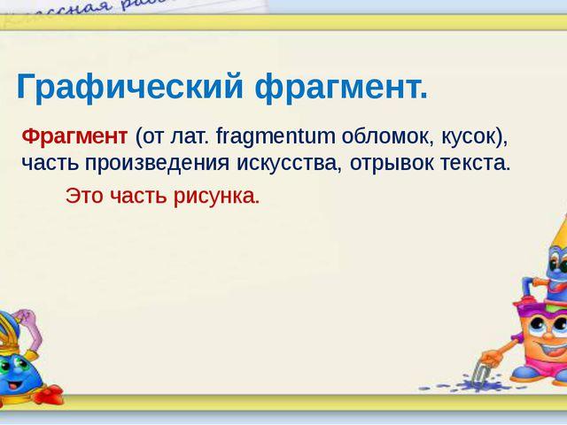 Графический фрагмент. Фрагмент (от лат. fragmentum обломок, кусок), часть про...
