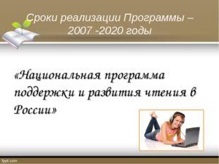 Сроки реализации Программы – 2007 -2020 годы «Национальная программа поддержк