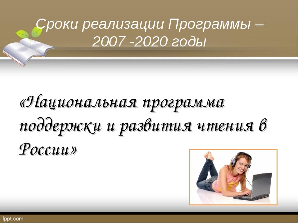 Сроки реализации Программы – 2007 -2020 годы «Национальная программа поддержк...