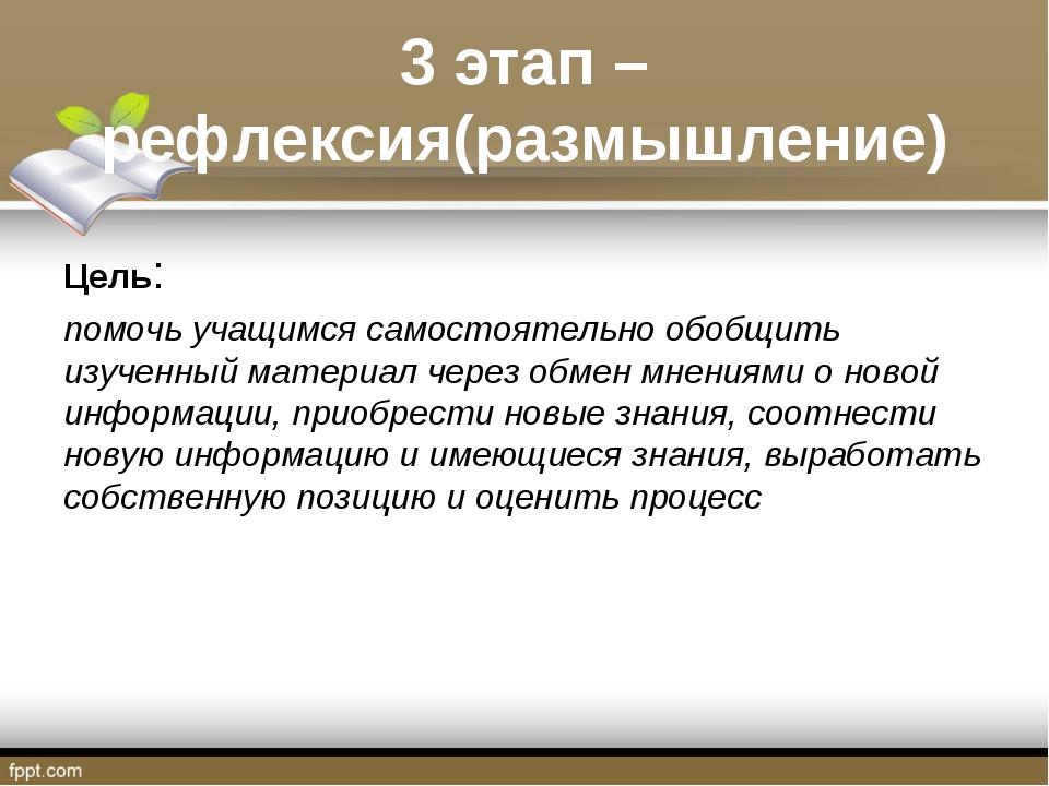 3 этап –рефлексия(размышление) Цель: помочь учащимся самостоятельно обобщить...
