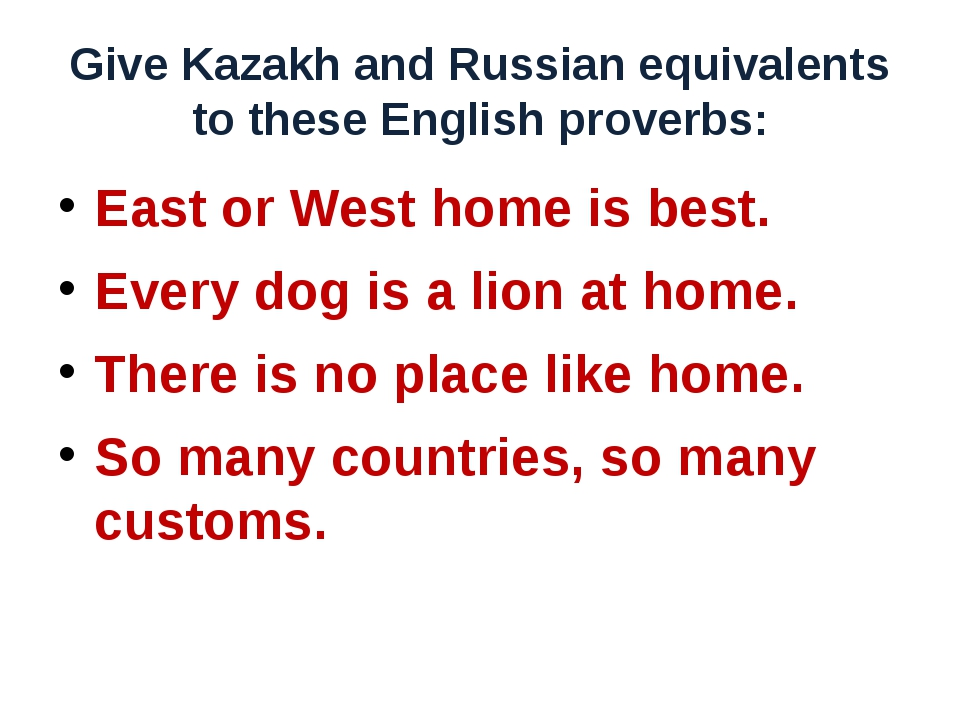 Give Kazakh and Russian equivalents to these English proverbs: East or West h...