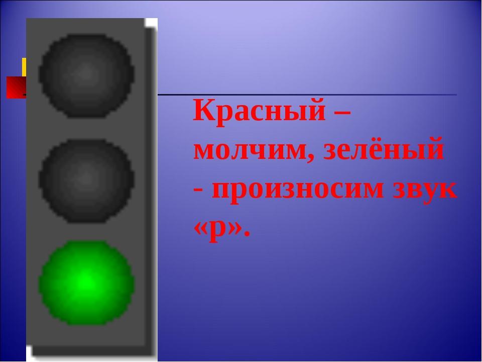 Красный – молчим, зелёный - произносим звук «р».
