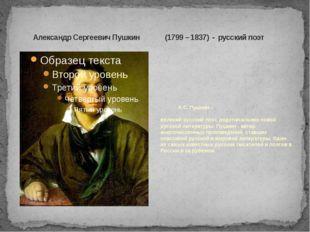 Александр Сергеевич Пушкин (1799 – 1837) - русский поэт А.С. Пушкин – велики
