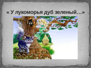 « У лукоморья дуб зеленый…»