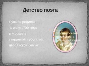 Детство поэта Пушкин родился 6 июня1799 года в Москве в старинной небогатой
