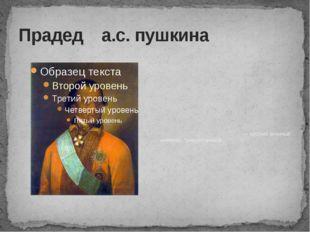 Прадед а.с. пушкина Абрам Петро́вич Ганниба́л — русский военный инженер, гене