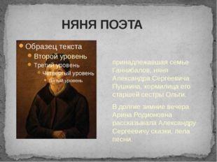 НЯНЯ ПОЭТА Ари́на Родио́новна Я́ковлева — крепостная, принадлежавшая семье Г