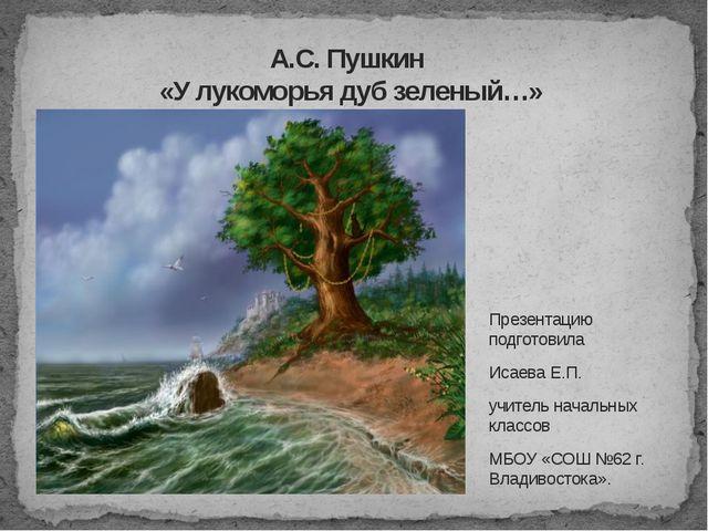 А.С. Пушкин «У лукоморья дуб зеленый…» Презентацию подготовила Исаева Е.П. уч...