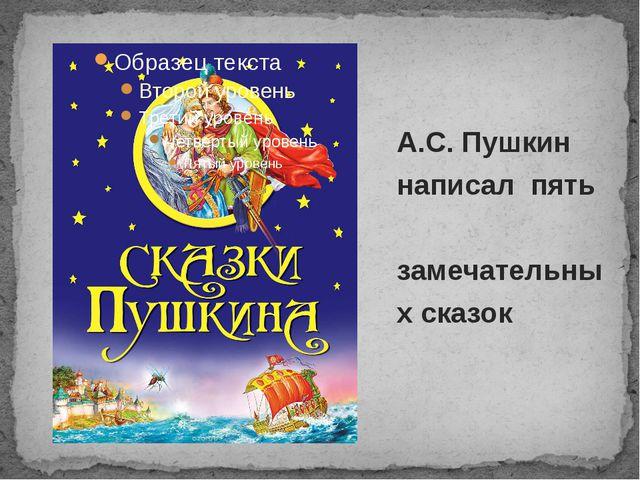А.С. Пушкин написал пять замечательных сказок