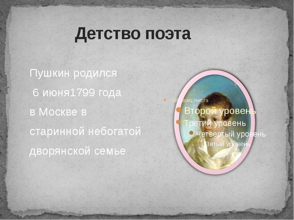 Детство поэта Пушкин родился 6 июня1799 года в Москве в старинной небогатой...