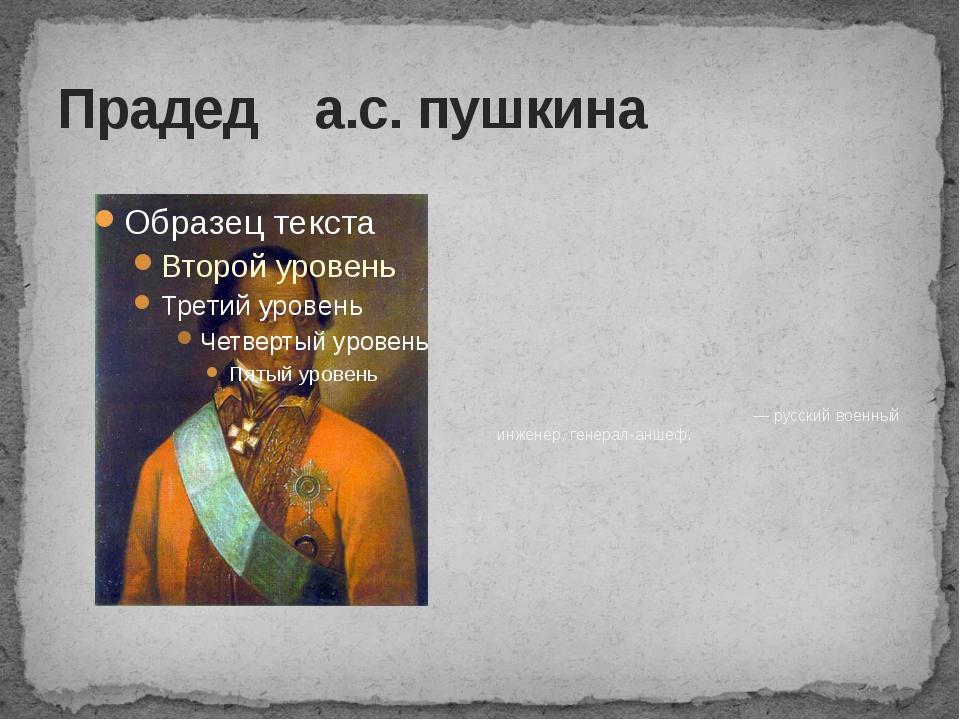 Прадед а.с. пушкина Абрам Петро́вич Ганниба́л — русский военный инженер, гене...