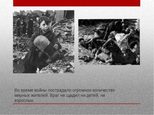 Во время войны пострадало огромное количество мирных жителей. Враг не щадил н