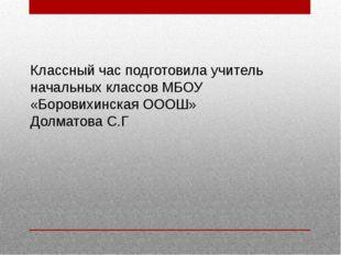 Классный час подготовила учитель начальных классов МБОУ «Боровихинская ОООШ»