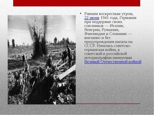 Ранним воскресным утром, 22 июня 1941 года, Германия при поддержке своих сою...