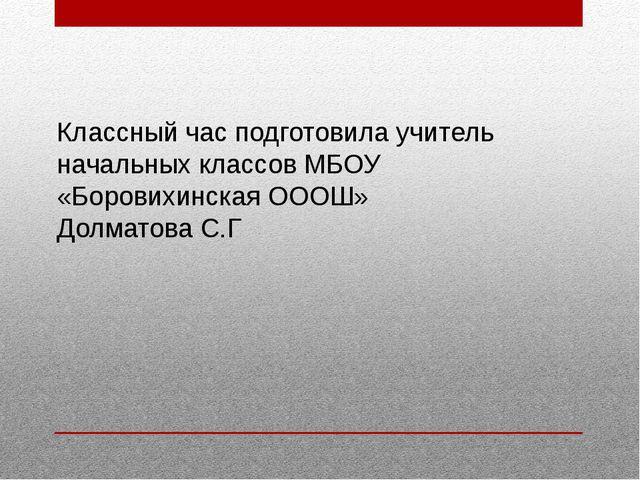 Классный час подготовила учитель начальных классов МБОУ «Боровихинская ОООШ»...