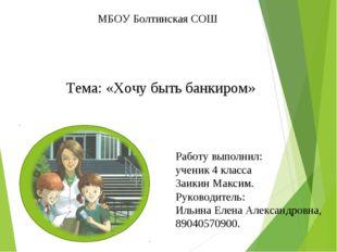 МБОУ Болтинская СОШ Тема: «Хочу быть банкиром» Работу выполнил: ученик 4 клас