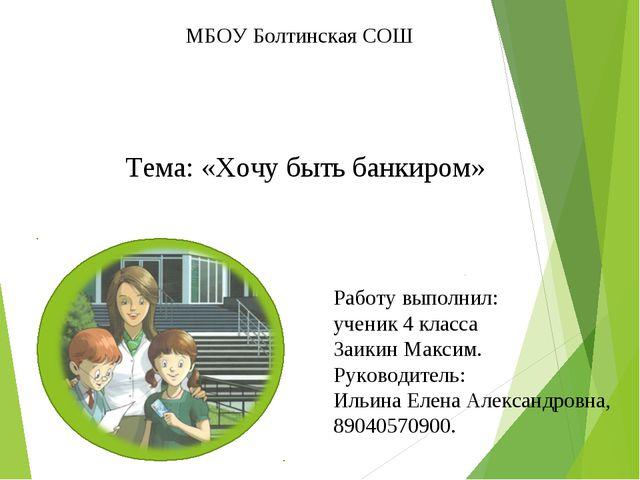 МБОУ Болтинская СОШ Тема: «Хочу быть банкиром» Работу выполнил: ученик 4 клас...