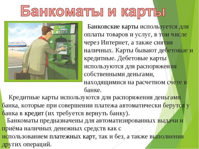 Банковские карты используется для оплаты товаров и услуг, в том числе через...