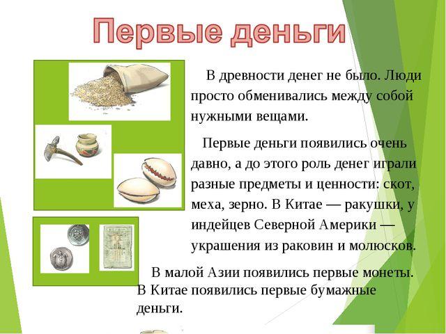 В древности денег не было. Люди просто обменивались между собой нужными веща...