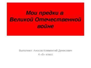 Мои предки в Великой Отечественной войне Выполнил: Аносов Климентий Денисович