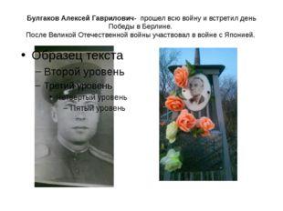 Булгаков Алексей Гаврилович- прошел всю войну и встретил день Победы в Берлин