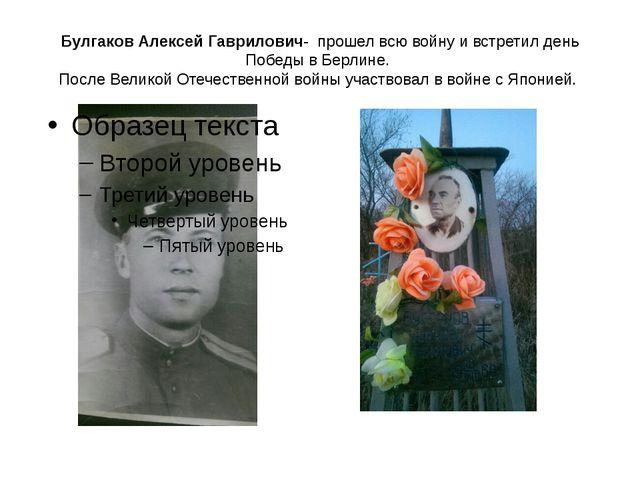 Булгаков Алексей Гаврилович- прошел всю войну и встретил день Победы в Берлин...