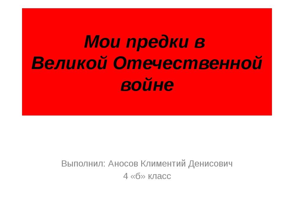 Мои предки в Великой Отечественной войне Выполнил: Аносов Климентий Денисович...