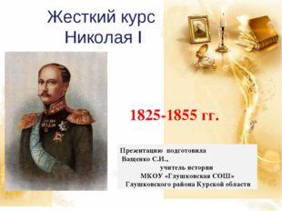 Жесткий курс Николая I 1825-1855 гг. Презентацию подготовила Ващенко С.И., уч