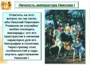 Личность императора Николая I Ответить на этот вопрос не так легко, ибо Никол