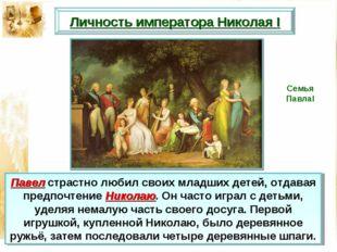 Павел страстно любил своих младших детей, отдавая предпочтение Николаю. Он ча